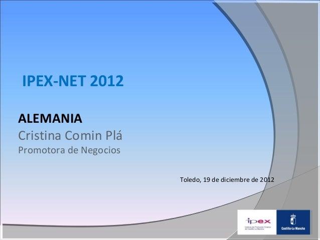IPEX-NET 2012ALEMANIACristina Comin PláPromotora de Negocios                        Toledo, 19 de diciembre de 2012