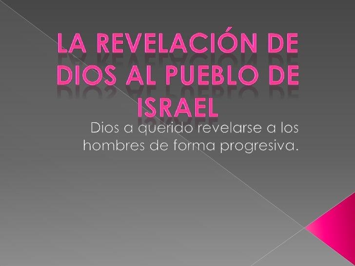 La revelación de Dios al pueblo de Israel <br />Dios a querido revelarse a los hombres de forma progresiva.<br />
