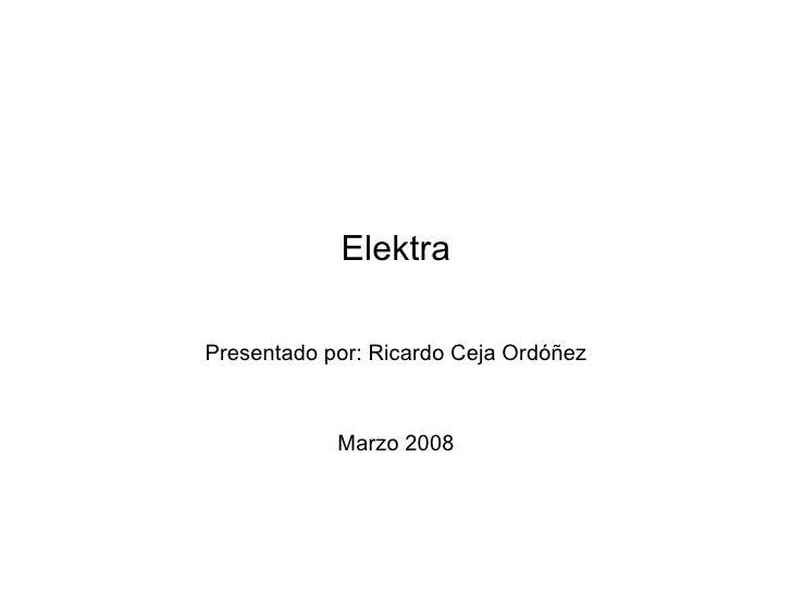 Elektra Presentado por: Ricardo Ceja Ordóñez Marzo 2008