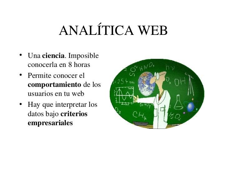 ANALÍTICA WEB <ul><li>Una  ciencia . Imposible conocerla en 8 horas </li></ul><ul><li>Permite conocer el  comportamiento  ...