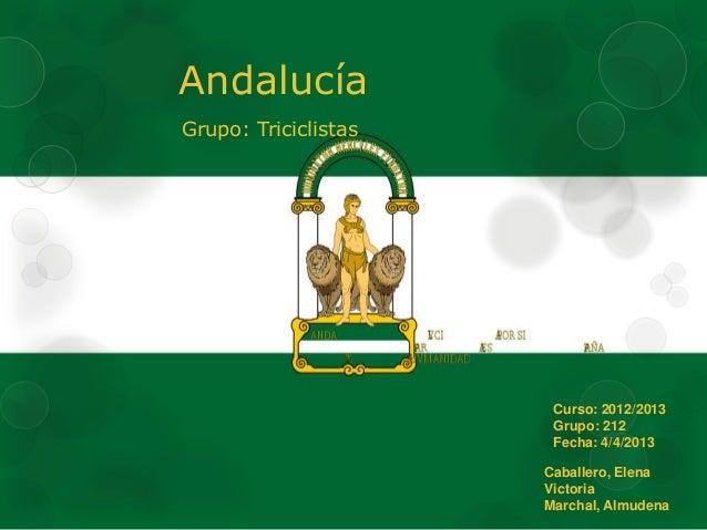 AndalucíaGrupo: TriciclistasCurso: 2012/2013Grupo: 212Fecha: 4/4/2013Caballero, ElenaVictoriaMarchal, Almudena