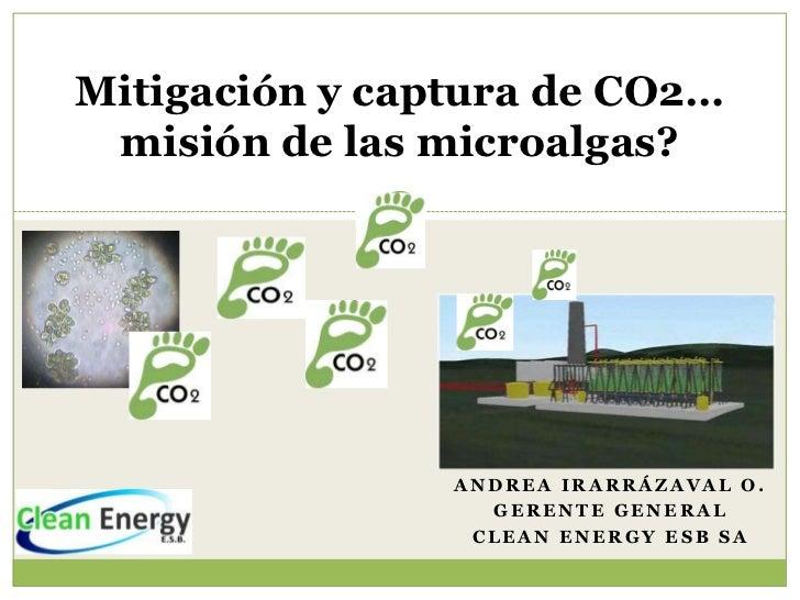 Mitigación y captura de CO2… misión de las microalgas?                ANDREA IRARRÁZAVAL O.                  GERENTE GENER...