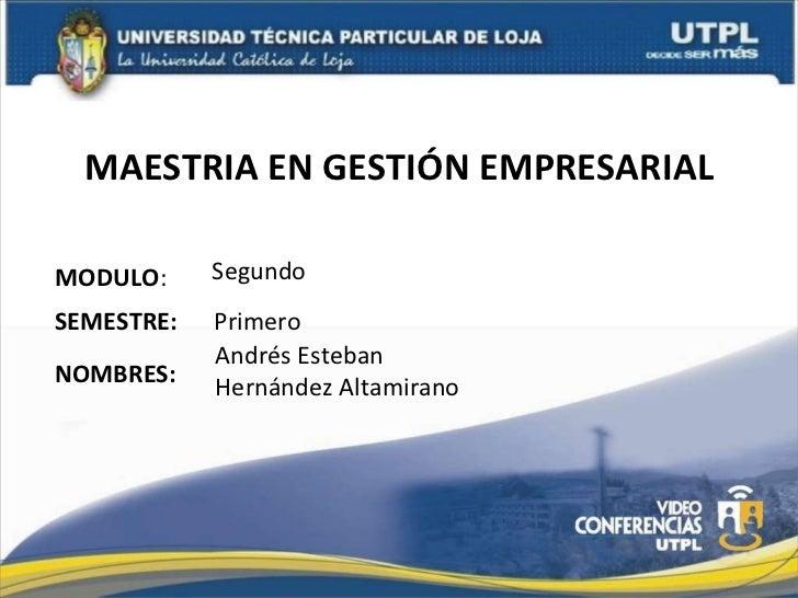 MAESTRIA EN GESTIÓN EMPRESARIAL MODULO : NOMBRES: SEMESTRE: Primero Segundo Andrés Esteban Hernández Altamirano