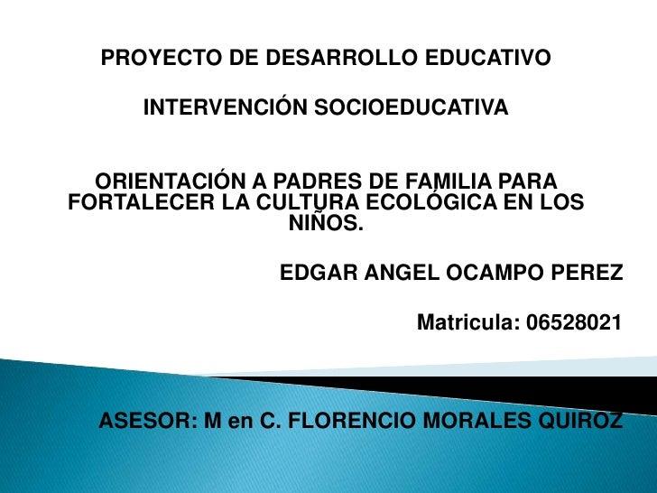PROYECTO DE DESARROLLO EDUCATIVO<br /><br />INTERVENCIÓN SOCIOEDUCATIVA<br /><br /><br />ORIENTACIÓN A PADRES DE FAMIL...