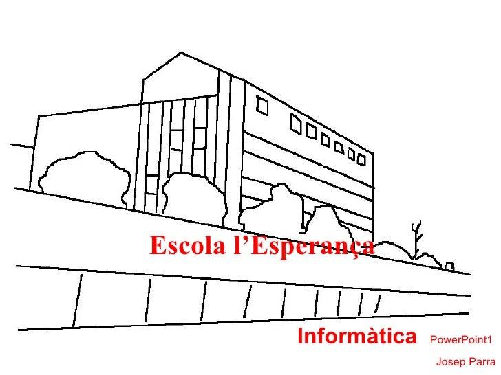Escola l'Esperança Informàtica   PowerPoint1  Josep Parra