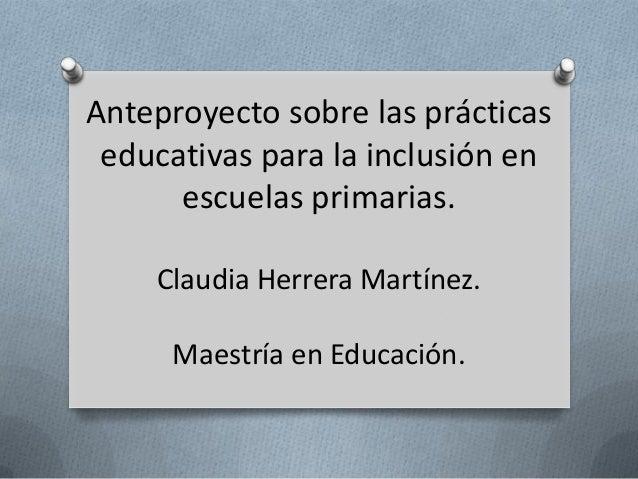 Anteproyecto sobre las prácticas educativas para la inclusión en escuelas primarias. Claudia Herrera Martínez. Maestría en...