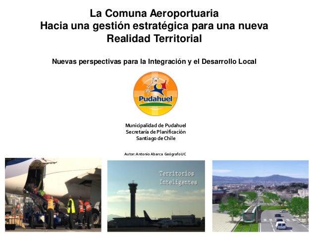 La Comuna AeroportuariaHacia una gestión estratégica para una nueva            Realidad Territorial  Nuevas perspectivas p...