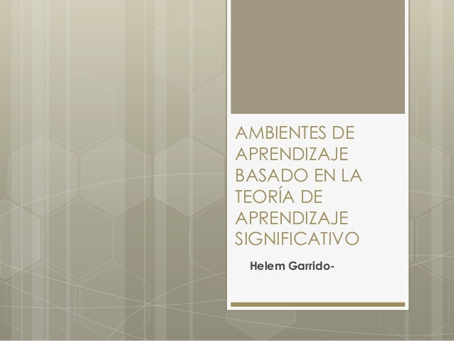 AMBIENTES DE  APRENDIZAJE  BASADO EN LA  TEORÍA DE  APRENDIZAJE  SIGNIFICATIVO  Helem Garrido-