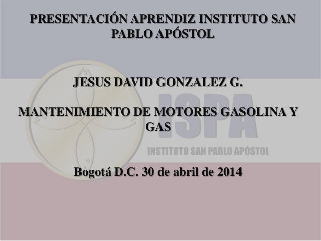 PRESENTACIÓN APRENDIZ INSTITUTO SAN PABLO APÓSTOL JESUS DAVID GONZALEZ G. MANTENIMIENTO DE MOTORES GASOLINA Y GAS Bogotá D...