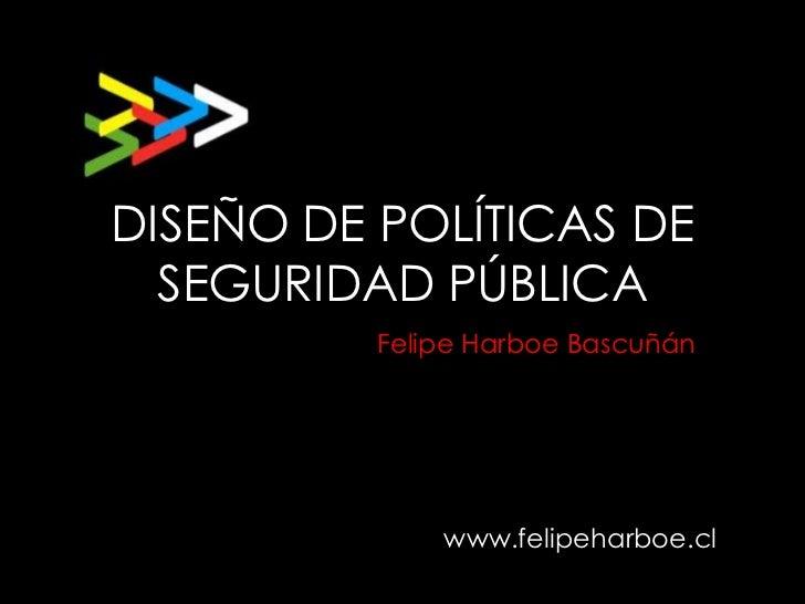 DISEÑO DE POLÍTICAS DE  SEGURIDAD PÚBLICA          Felipe Harboe Bascuñán              www.felipeharboe.cl