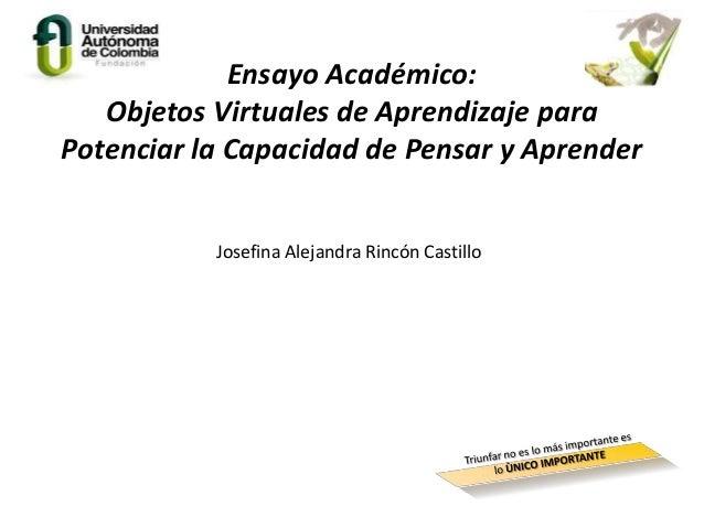 Ensayo Académico:Objetos Virtuales de Aprendizaje paraPotenciar la Capacidad de Pensar y AprenderJosefina Alejandra Rincón...