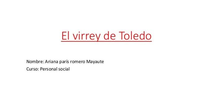 El virrey de Toledo Nombre: Ariana parís romero Mayaute Curso: Personal social