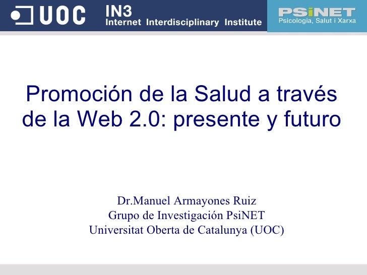 Promoción de la Salud a través de la Web 2.0: presente y futuro Dr.Manuel Armayones Ruiz Grupo de Investigación PsiNET Uni...
