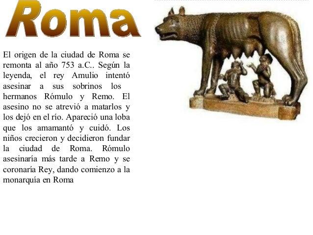 El origen de la ciudad de Roma se remonta al año 753 a.C.. Según la leyenda, el rey Amulio intentó asesinar a sus sobrinos...