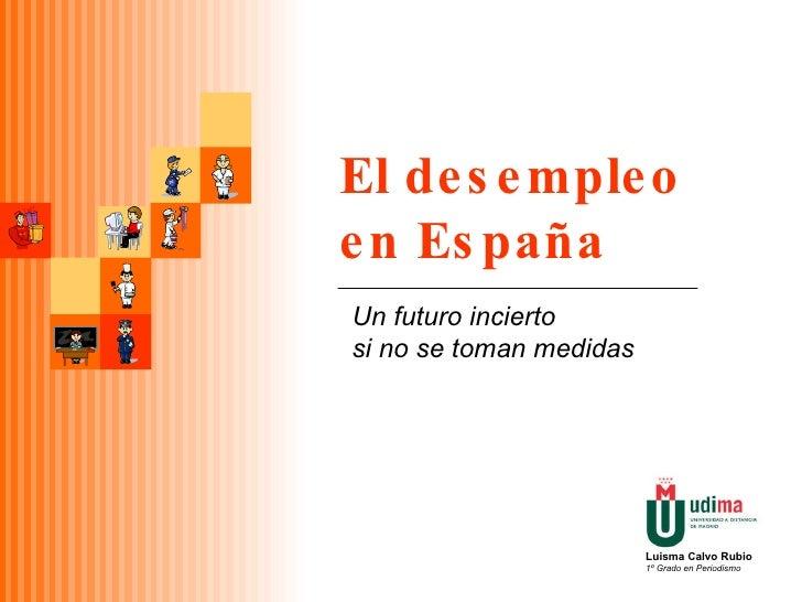 El desempleo en España Un futuro incierto  si no se toman medidas Luisma Calvo Rubio 1º Grado en Periodismo