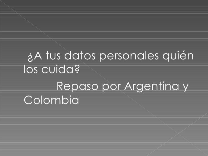 <ul><li>¿A tus datos personales quién los cuida? </li></ul><ul><li>Repaso por Argentina y Colombia </li></ul>