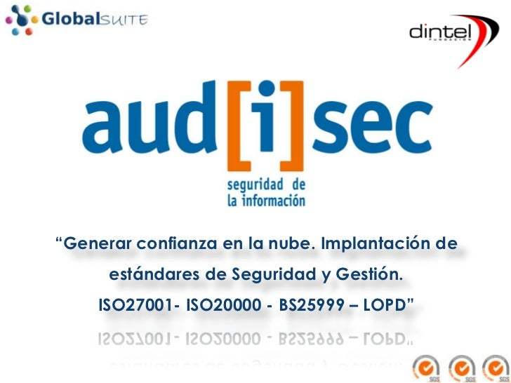 """""""Generar confianza en la nube. Implantación de      estándares de Seguridad y Gestión.    ISO27001- ISO20000 - BS25999 – L..."""