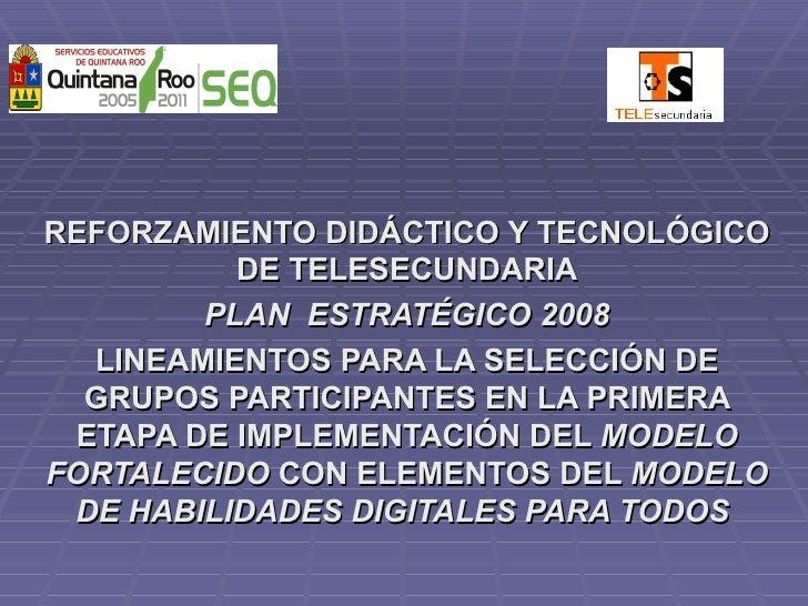 REFORZAMIENTO DIDÁCTICO Y TECNOLÓGICO DE TELESECUNDARIA PLAN  ESTRATÉGICO 2008 LINEAMIENTOS PARA LA SELECCIÓN DE GRUPOS PA...