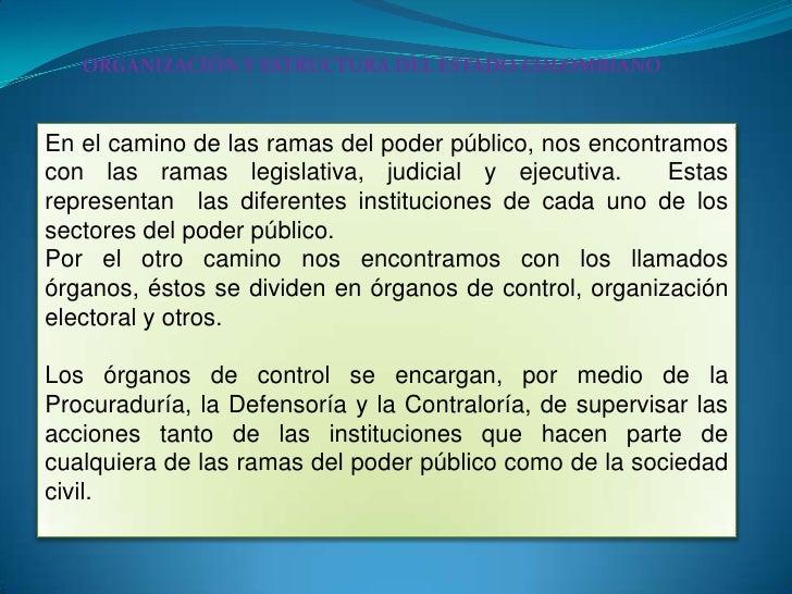 ORGANIZACIÓN Y ESTRUCTURA DEL ESTADO COLOMBIANO<br />En el camino de las ramas del poder público, nos encontramos con las ...
