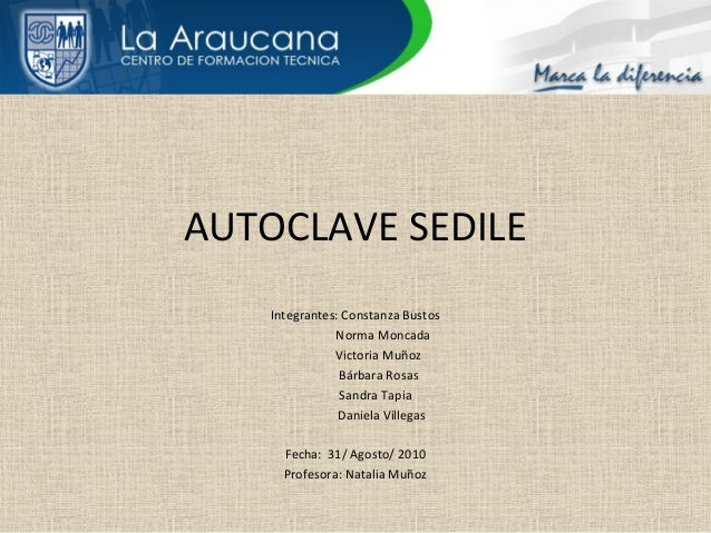 AUTOCLAVE SEDILE Integrantes: Constanza Bustos Norma Moncada Victoria Muñoz Bárbara Rosas Sandra Tapia Daniela Villegas Fe...