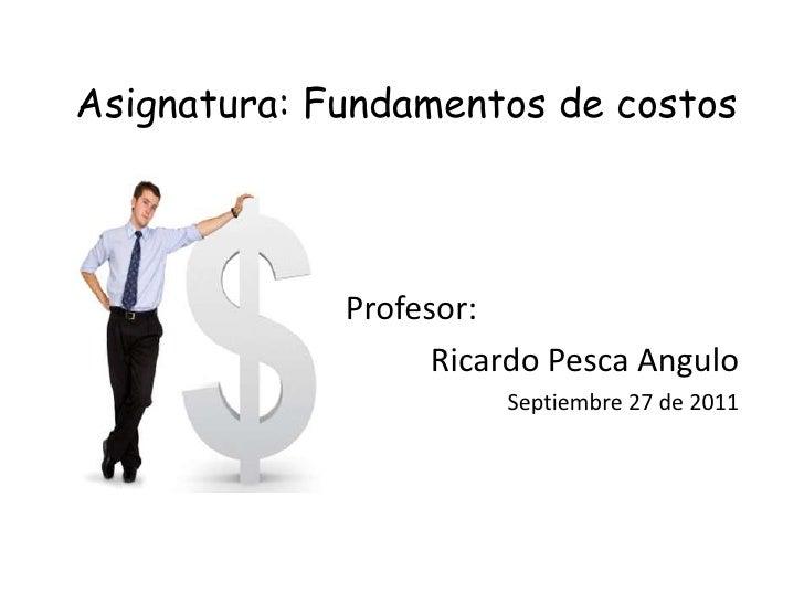 Asignatura: Fundamentos de costos<br />Profesor:<br />Ricardo Pesca Angulo <br />Septiembre 27 de 2011<br />