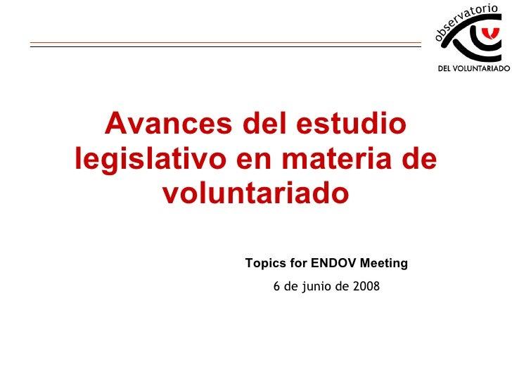 Avances del estudio legislativo en materia de voluntariado Topics for ENDOV Meeting 6 de junio de 2008