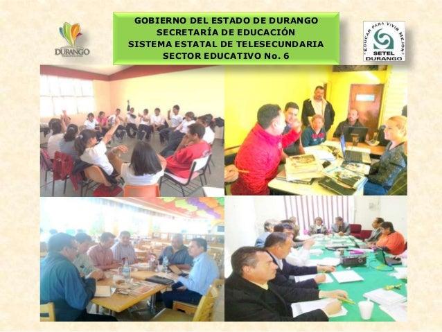 GOBIERNO DEL ESTADO DE DURANGO SECRETARÍA DE EDUCACIÓN SISTEMA ESTATAL DE TELESECUNDARIA SECTOR EDUCATIVO No. 6