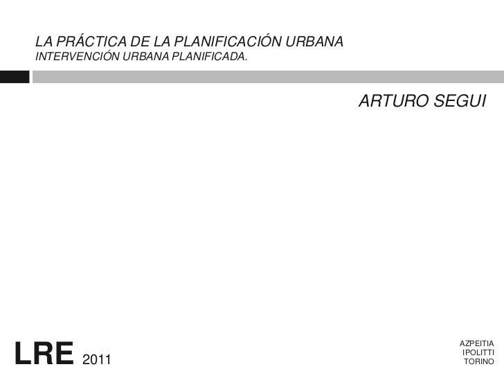 LA PRÁCTICA DE LA PLANIFICACIÓN URBANA INTERVENCIÓN URBANA PLANIFICADA.                                          ARTURO SE...