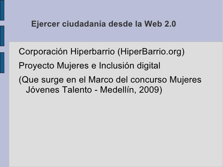 Ejercer ciudadanía desde la Web 2.0 <ul><li>Corporación Hiperbarrio (HiperBarrio.org)