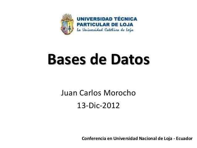 Bases de Datos Juan Carlos Morocho     13-Dic-2012      Conferencia en Universidad Nacional de Loja - Ecuador