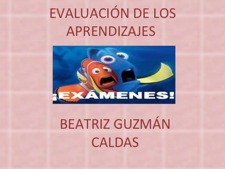 EVALUACIÓN DE LOS APRENDIZAJES  BEATRIZ GUZMÁN CALDAS