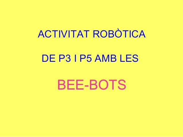 ACTIVITAT ROBÒTICA DE P3 I P5 AMB LES BEE-BOTS