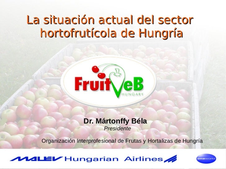 La situación actual del sector  hortofrutícola de Hungría                  Dr. Mártonffy Béla                          Pre...
