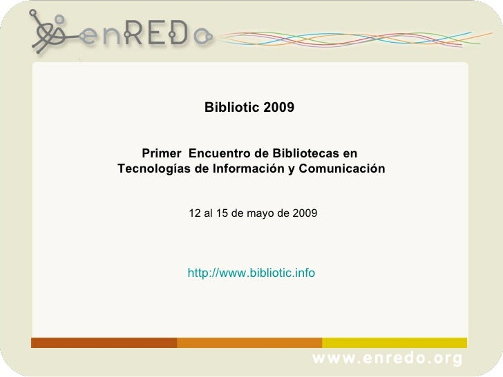 Bibliotic 2009  Primer  Encuentro de Bibliotecas en  Tecnologías de Información y Comunicación 12 al 15 de mayo de 2009 ht...