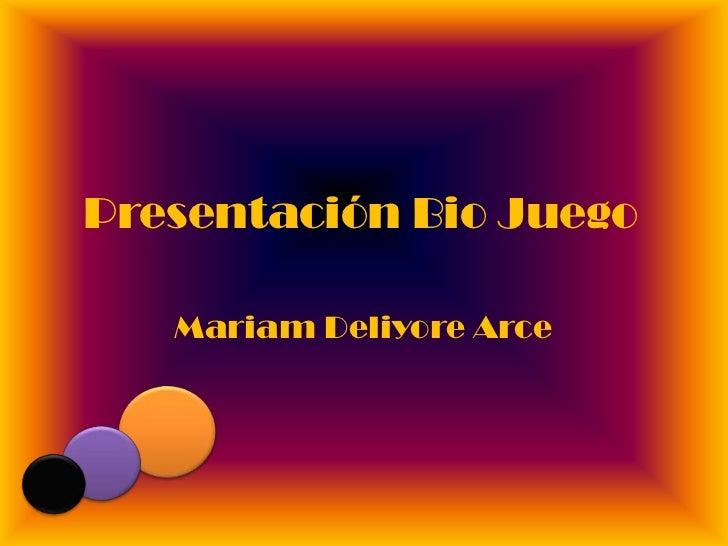 Presentación Bio Juego <br />MariamDeliyore Arce<br />