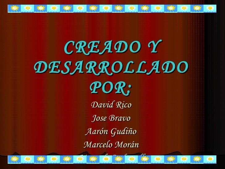 CREADO Y DESARROLLADO POR: David Rico Jose Bravo Aarón Gudiño Marcelo Morán Manuel  Carbonell