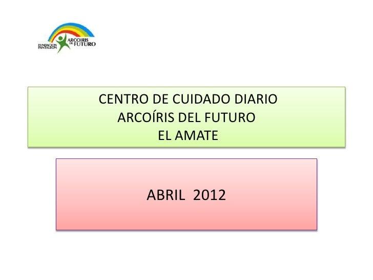 CENTRO DE CUIDADO DIARIO  ARCOÍRIS DEL FUTURO        EL AMATE      ABRIL 2012