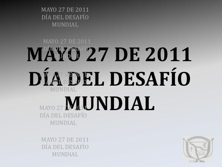 MAYO 27 DE 2011DÍA DEL DESAFÍOMUNDIAL<br />MAYO 27 DE 2011DÍA DEL DESAFÍOMUNDIAL<br />MAYO 27 DE 2011 DÍA DEL DESAFÍOMUNDI...