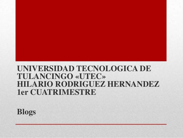 UNIVERSIDAD TECNOLOGICA DETULANCINGO «UTEC»HILARIO RODRIGUEZ HERNANDEZ1er CUATRIMESTREBlogs