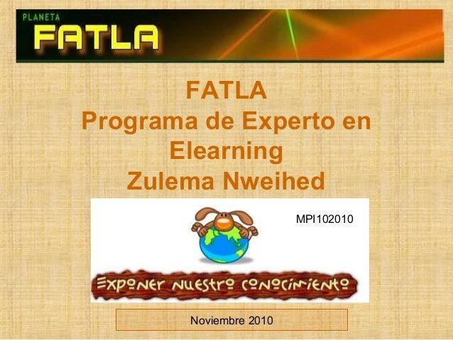 FATLA Programa de Experto en Elearning Zulema Nweihed Noviembre 2010 MPI102010