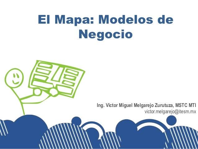 El Mapa: Modelos de      Negocio        Ing. Victor Miguel Melgarejo Zurutuza, MSTC MTI                               vict...