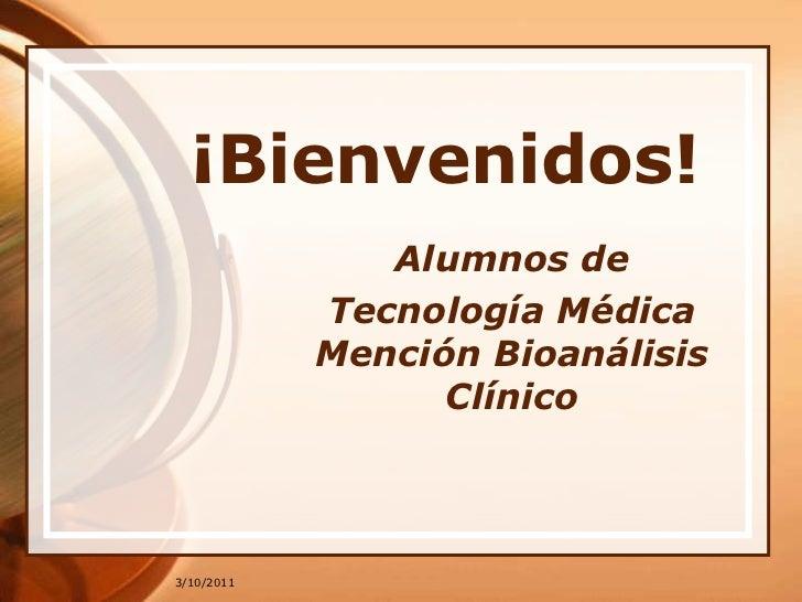 3/9/2011<br />¡Bienvenidos!<br />Alumnos de <br />TecnologíaMédicaMenciónBioanálisisClínico<br />