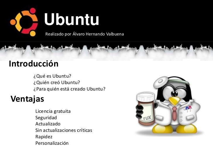 Ubuntu           Realizado por Álvaro Hernando ValbuenaIntroducción      ¿Qué es Ubuntu?      ¿Quién creó Ubuntu?      ¿Pa...
