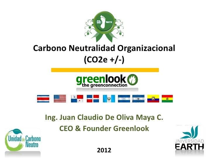 Carbono Neutralidad Organizacional           (CO2e +/-)  Ing. Juan Claudio De Oliva Maya C.       CEO & Founder Greenlook ...