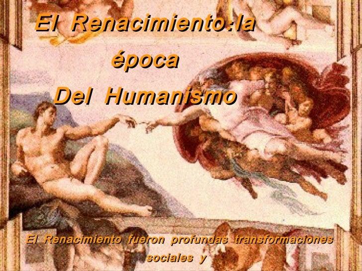 El Renacimiento:la época Del Humanismo El Renacimiento fueron profundas transformaciones sociales y  culturales de los sig...