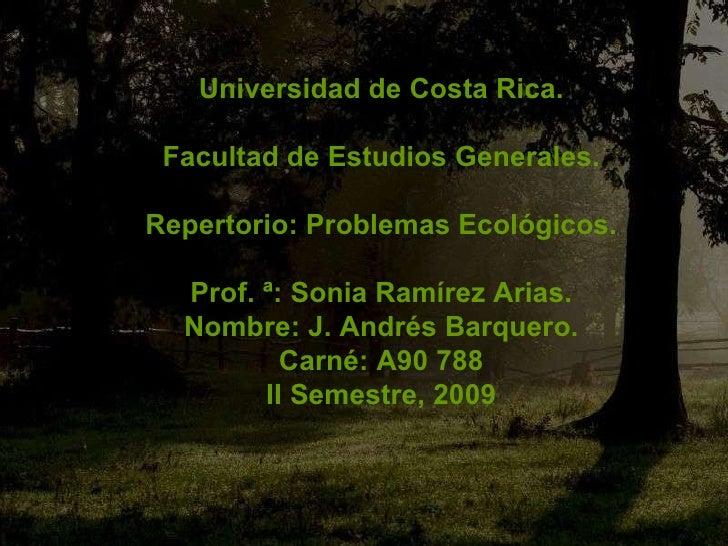 Universidad de Costa Rica. Facultad de Estudios Generales. Repertorio: Problemas Ecológicos. Prof. ª: Sonia Ramírez Arias....
