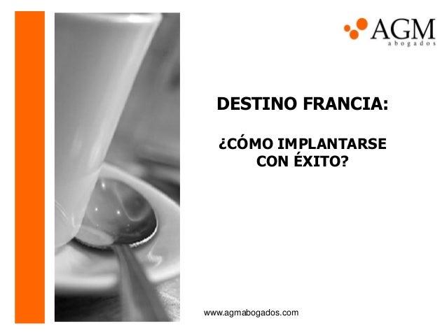 DESTINO FRANCIA:¿CÓMO IMPLANTARSECON ÉXITO?www.agmabogados.com