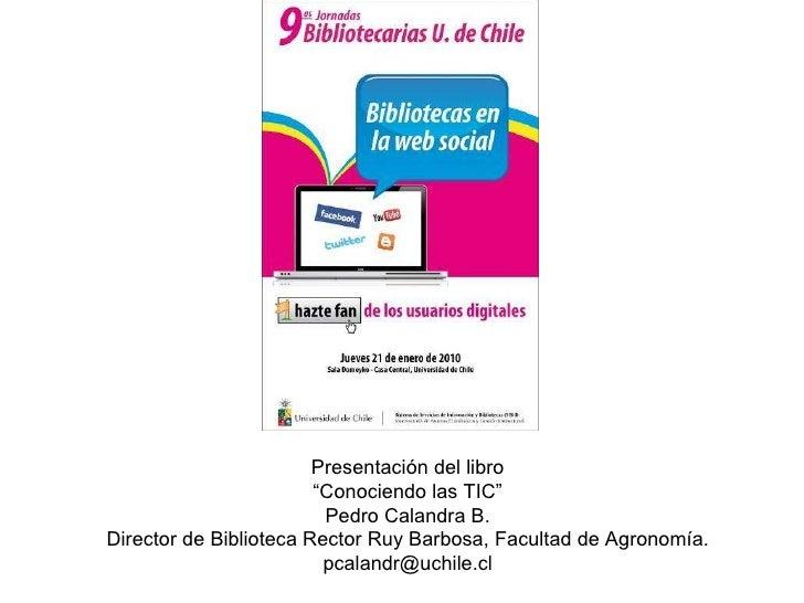 """Presentación del libro """" Conociendo las TIC""""  Pedro Calandra B. Director de Biblioteca Rector Ruy Barbosa, Facultad de Agr..."""