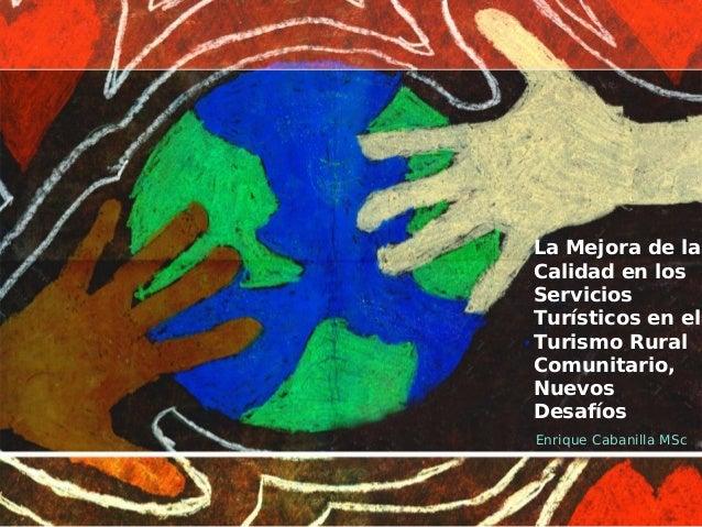 La Mejora de la Calidad en los Servicios Turísticos en el Turismo Rural Comunitario, Nuevos Desafíos Enrique Cabanilla MSc