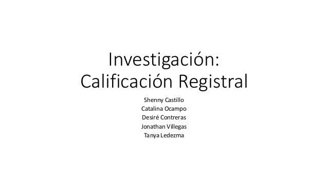 Investigación: Calificación Registral Shenny Castillo Catalina Ocampo Desiré Contreras Jonathan Villegas Tanya Ledezma